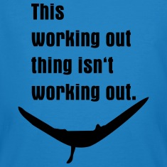 working-out-isn-t-working-out-T-shirts